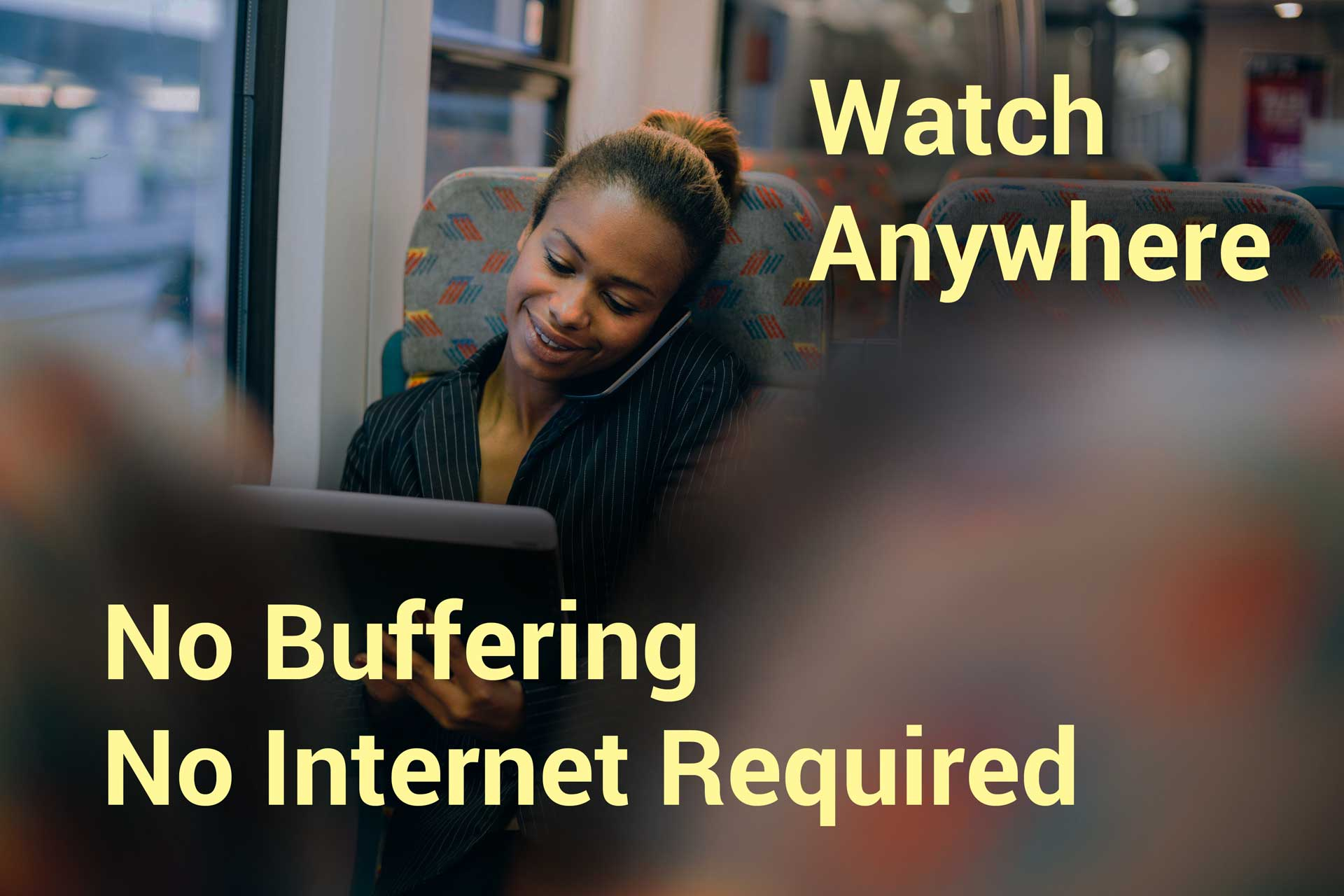 Watch anywhere. No internet connection required